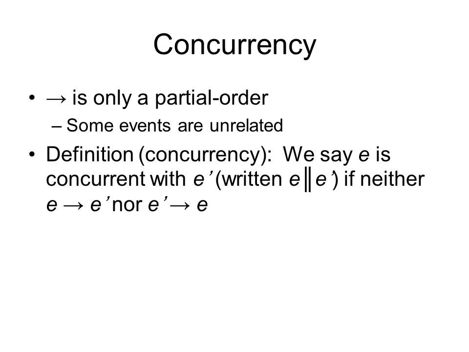 Concurrency → is only a partial-order –Some events are unrelated Definition (concurrency): We say e is concurrent with e' (written e║e') if neither e → e' nor e' → e