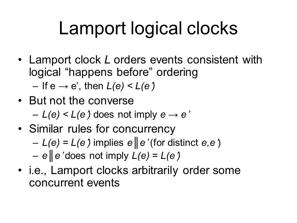 Lamport logical clocks Lamport clock L orders events consistent with logical happens before ordering –If e → e', then L(e) < L(e') But not the converse –L(e) < L(e') does not imply e → e' Similar rules for concurrency –L(e) = L(e') implies e║e' (for distinct e,e') –e║e' does not imply L(e) = L(e') i.e., Lamport clocks arbitrarily order some concurrent events