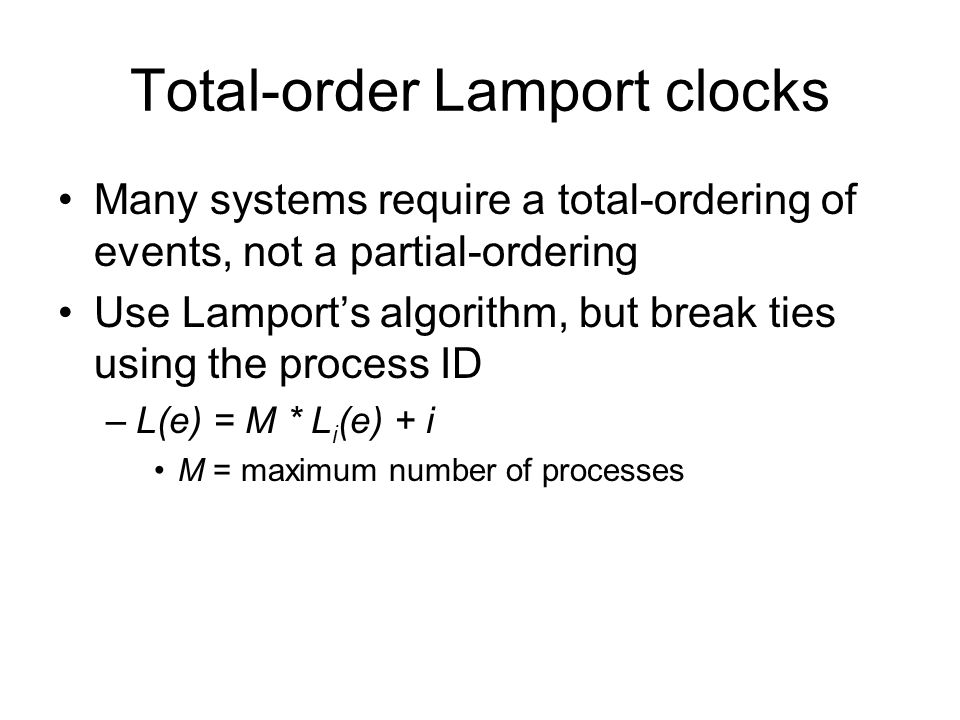 Total-order Lamport clocks Many systems require a total-ordering of events, not a partial-ordering Use Lamport's algorithm, but break ties using the process ID –L(e) = M * L i (e) + i M = maximum number of processes