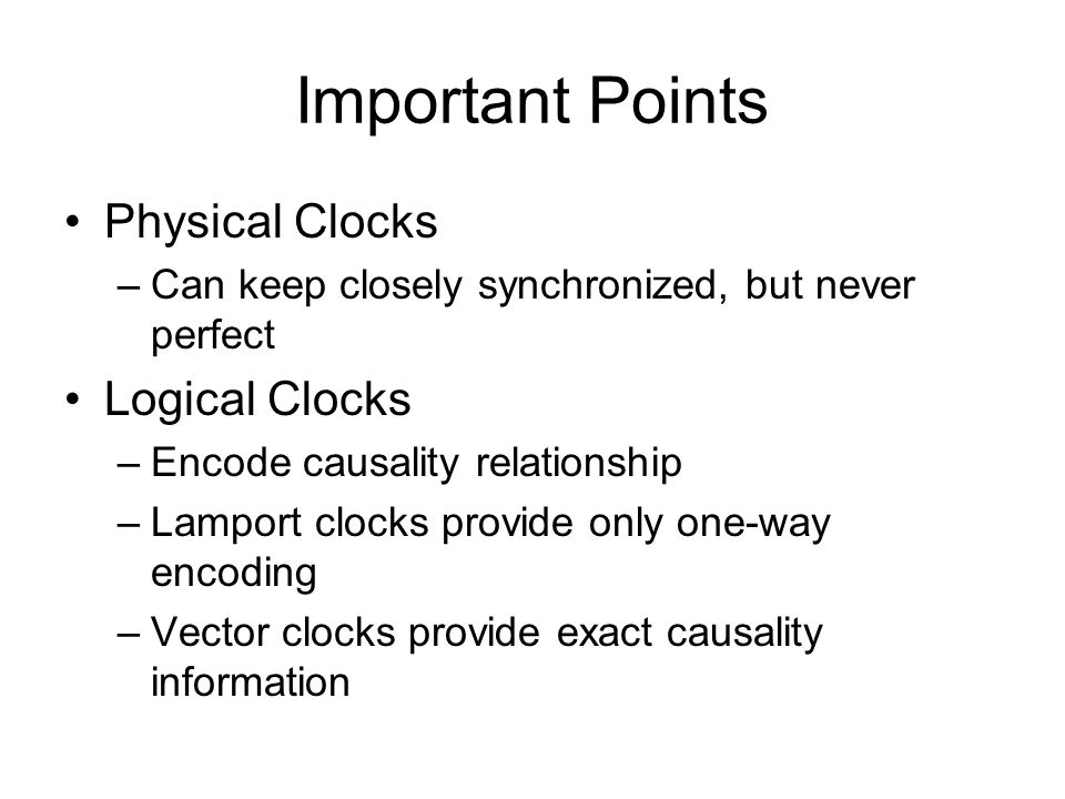 Important Points Physical Clocks –Can keep closely synchronized, but never perfect Logical Clocks –Encode causality relationship –Lamport clocks provide only one-way encoding –Vector clocks provide exact causality information