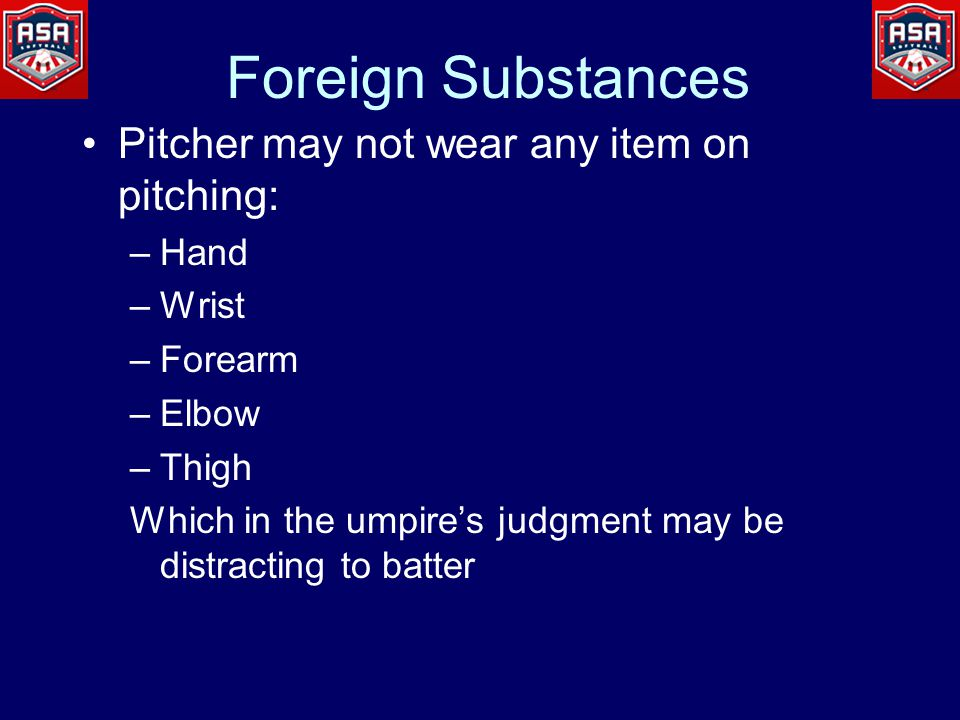 Foreign Substances Pitcher may not wear any item on pitching: –Hand –Wrist –Forearm –Elbow –Thigh Which in the umpire's judgment may be distracting to