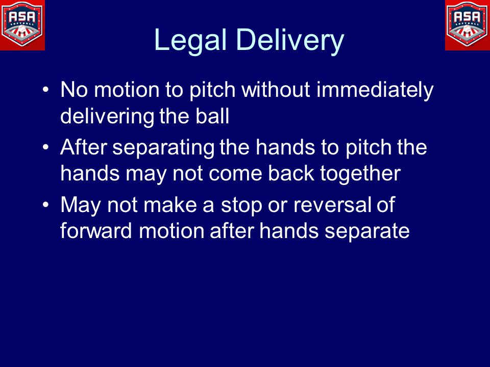 Legal Delivery No motion to pitch without immediately delivering the ball After separating the hands to pitch the hands may not come back together May