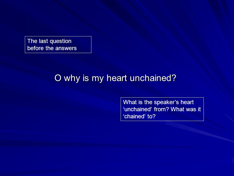 O why is my heart unchained.