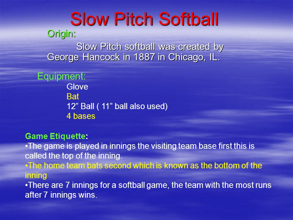 Slow Pitch Softball Origin: Slow Pitch softball was created by George Hancock in 1887 in Chicago, IL.