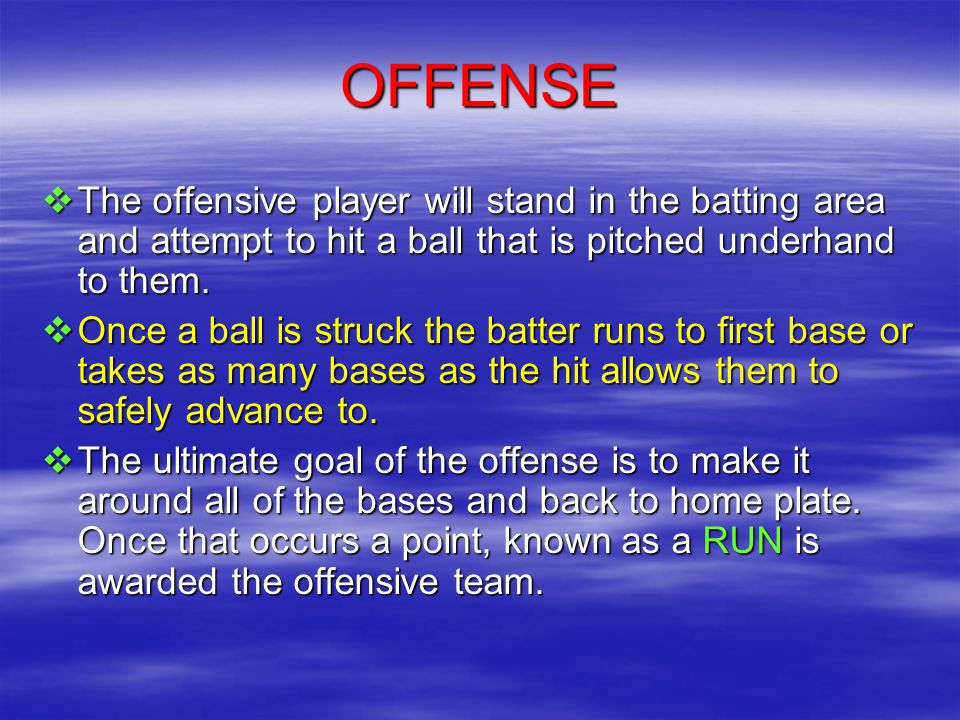 OFFENSE  The offensive player will stand in the batting area and attempt to hit a ball that is pitched underhand to them.