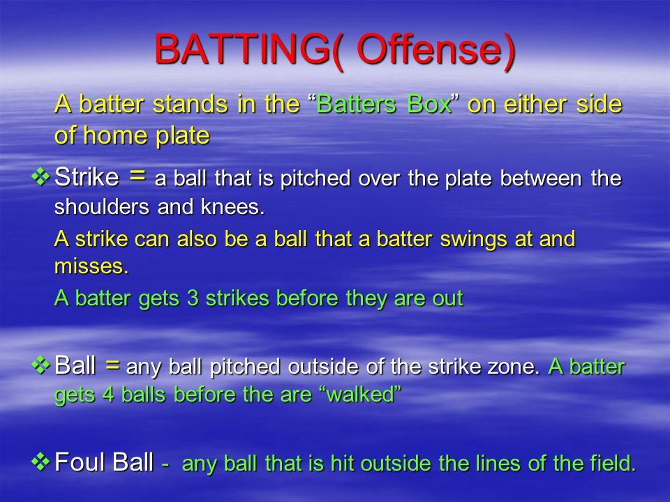 BATTING( Offense) A batter stands in the Batters Box on either side of home plate  Strike = a ball that is pitched over the plate between the shoulders and knees.