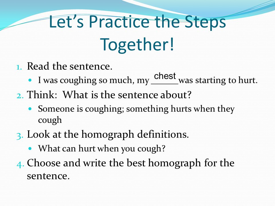 Let's Practice the Steps Together! 1. Read the sentence. I was coughing so much, my ______was starting to hurt. 2. Think: What is the sentence about?