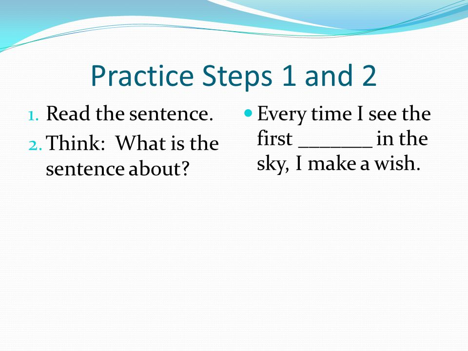 Practice Steps 1 and 2 1. Read the sentence. 2. Think: What is the sentence about? Every time I see the first _______ in the sky, I make a wish.