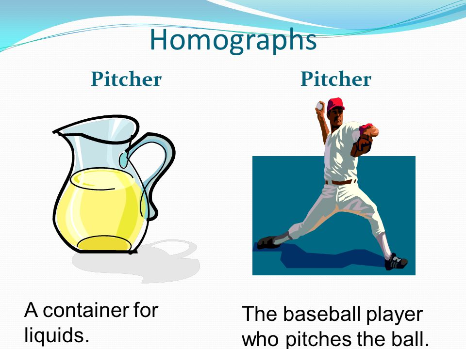 Homographs Pitcher A container for liquids. The baseball player who pitches the ball.
