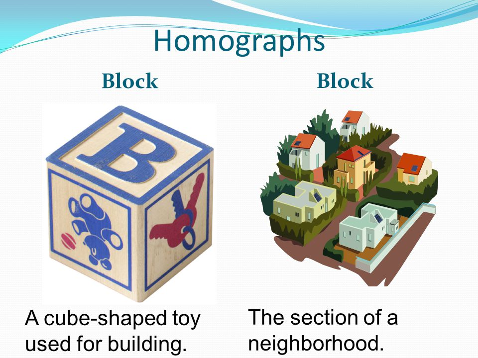 Homographs Block A cube-shaped toy used for building. The section of a neighborhood.