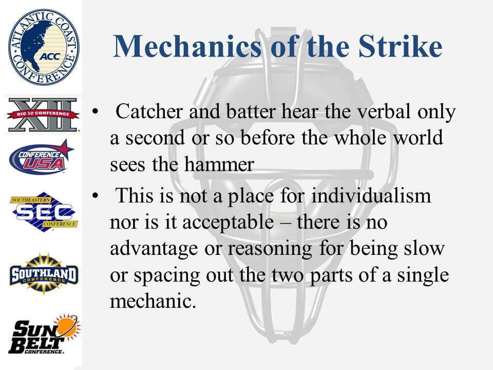 Mechanics of the Strike Catcher and batter hear the verbal only a second or so before the whole world sees the hammer This is not a place for individualism nor is it acceptable – there is no advantage or reasoning for being slow or spacing out the two parts of a single mechanic.