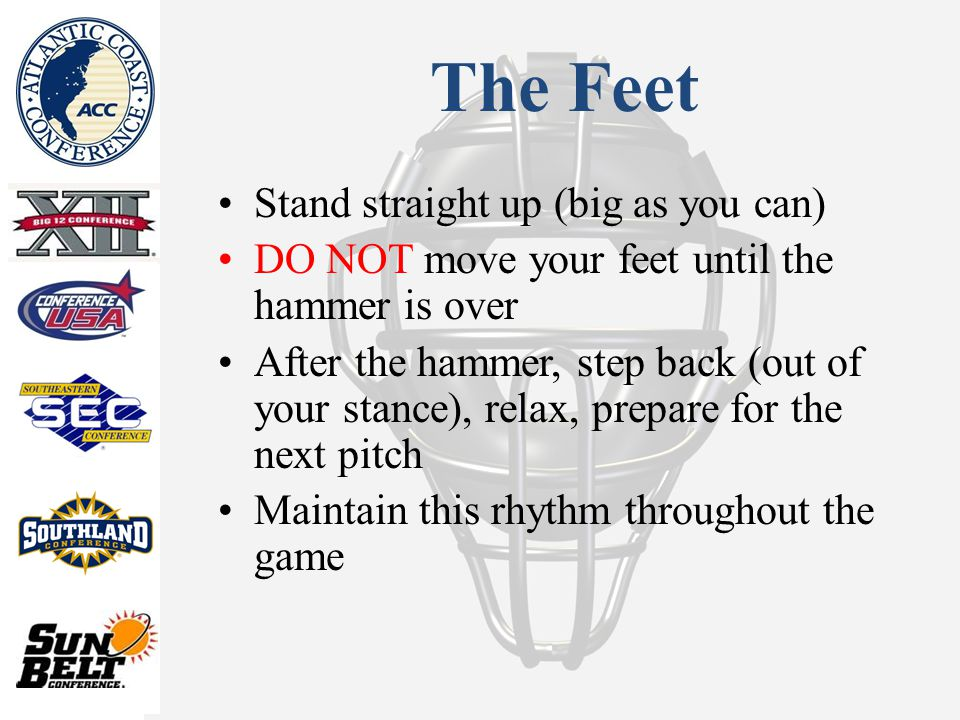 The Feet Stand straight up (big as you can) DO NOT move your feet until the hammer is over After the hammer, step back (out of your stance), relax, prepare for the next pitch Maintain this rhythm throughout the game