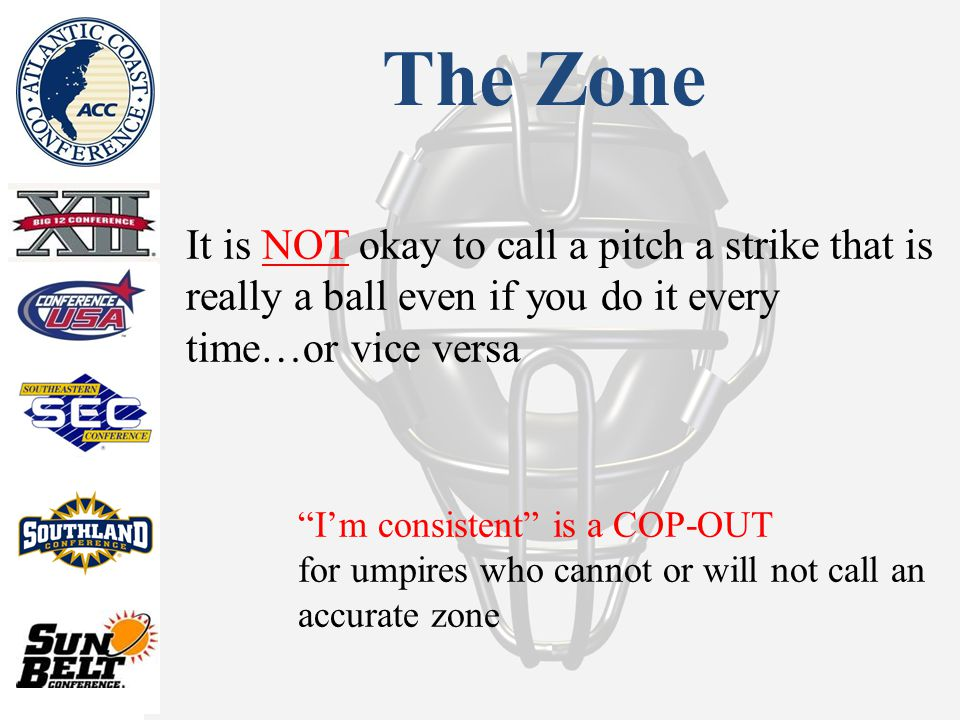 The Zone It is NOT okay to call a pitch a strike that is really a ball even if you do it every time…or vice versa I'm consistent is a COP-OUT for umpires who cannot or will not call an accurate zone