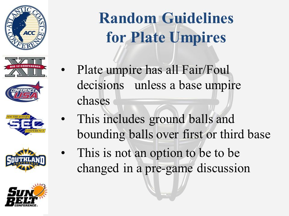 Random Guidelines for Plate Umpires Plate umpire has all Fair/Foul decisions unless a base umpire chases This includes ground balls and bounding balls over first or third base This is not an option to be to be changed in a pre-game discussion
