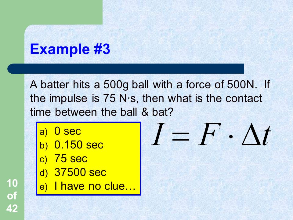 10 of 42 Example #3 A batter hits a 500g ball with a force of 500N.