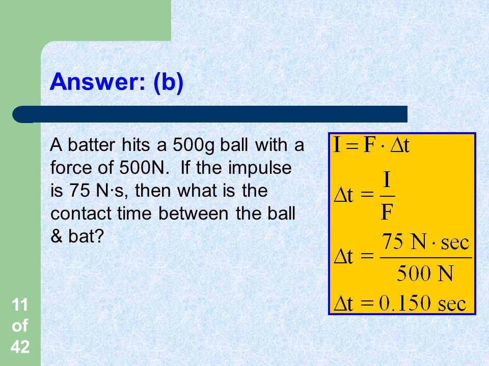 11 of 42 Answer: (b) A batter hits a 500g ball with a force of 500N.