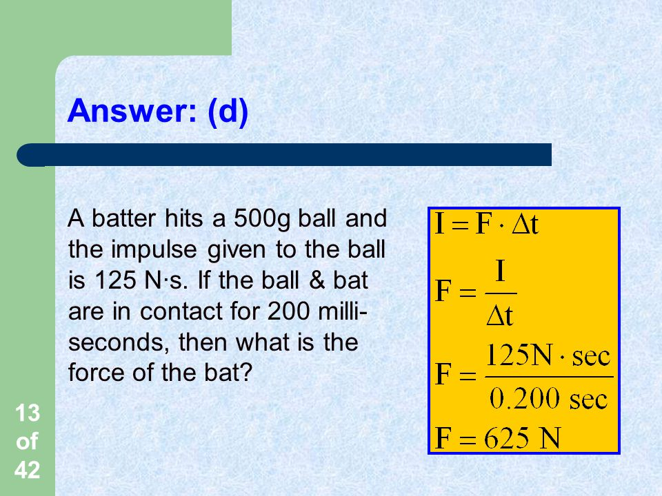 13 of 42 Answer: (d) A batter hits a 500g ball and the impulse given to the ball is 125 N·s.