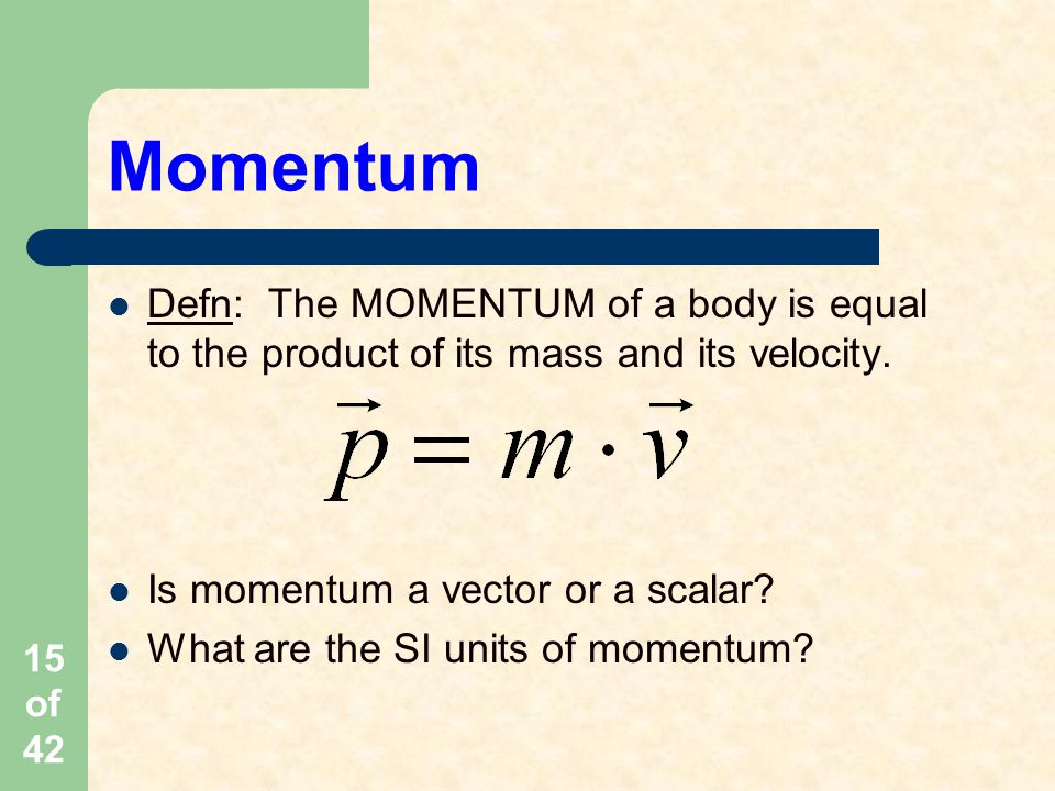 15 of 42 Momentum Defn: The MOMENTUM of a body is equal to the product of its mass and its velocity.