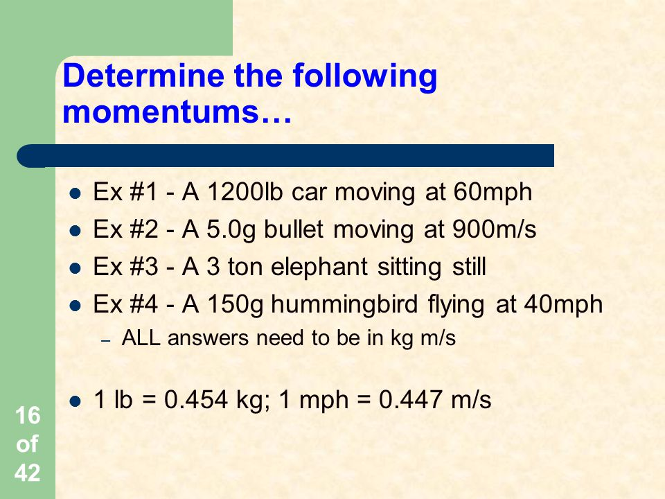 16 of 42 Determine the following momentums… Ex #1 - A 1200lb car moving at 60mph Ex #2 - A 5.0g bullet moving at 900m/s Ex #3 - A 3 ton elephant sitting still Ex #4 - A 150g hummingbird flying at 40mph – ALL answers need to be in kg m/s 1 lb = 0.454 kg; 1 mph = 0.447 m/s