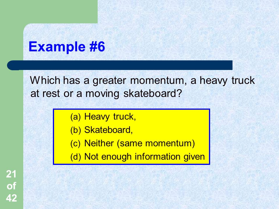 21 of 42 Example #6 Which has a greater momentum, a heavy truck at rest or a moving skateboard.