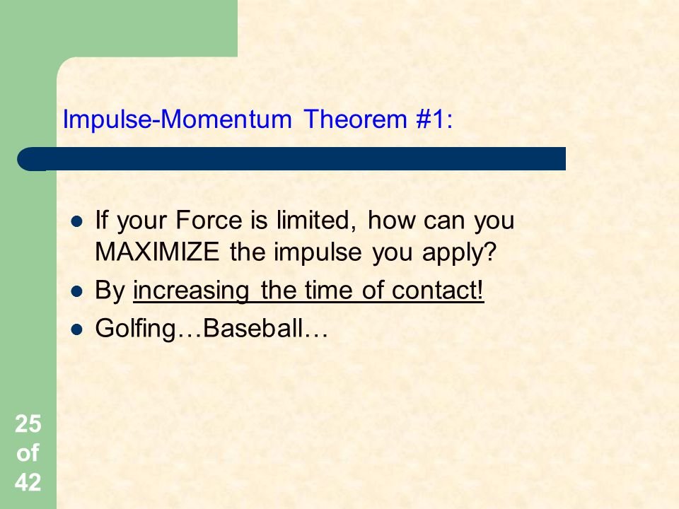 25 of 42 Impulse-Momentum Theorem #1: If your Force is limited, how can you MAXIMIZE the impulse you apply.
