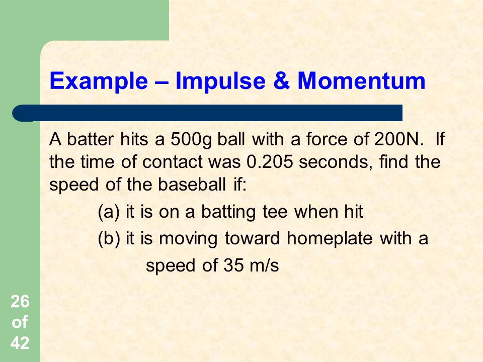 26 of 42 Example – Impulse & Momentum A batter hits a 500g ball with a force of 200N.