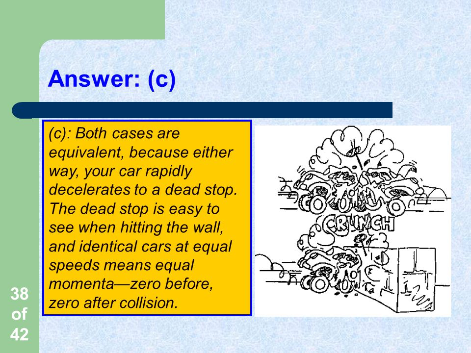 38 of 42 Answer: (c) (c): Both cases are equivalent, because either way, your car rapidly decelerates to a dead stop.