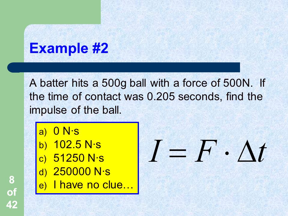 8 of 42 Example #2 A batter hits a 500g ball with a force of 500N.