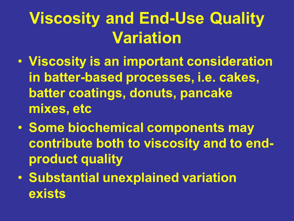 Viscosity and End-Use Quality Variation Viscosity is an important consideration in batter-based processes, i.e.