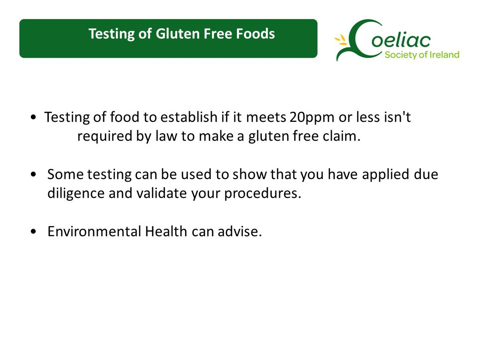 Testing of Gluten Free Foods Testing of food to establish if it meets 20ppm or less isn t required by law to make a gluten free claim.