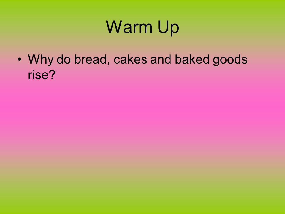 Warm Up Why do bread, cakes and baked goods rise