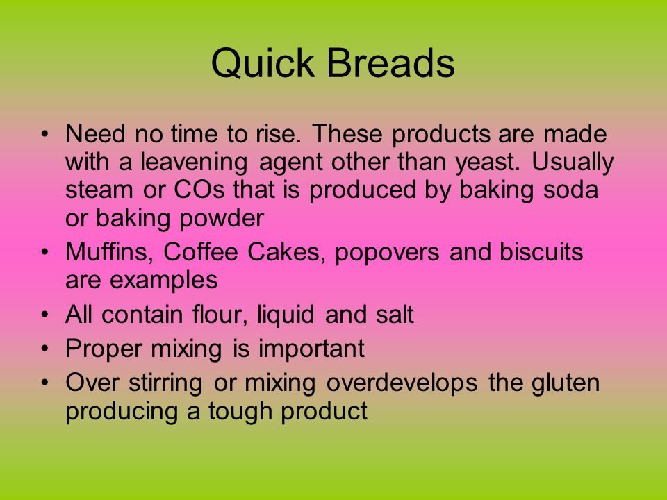 Quick Breads Need no time to rise. These products are made with a leavening agent other than yeast.