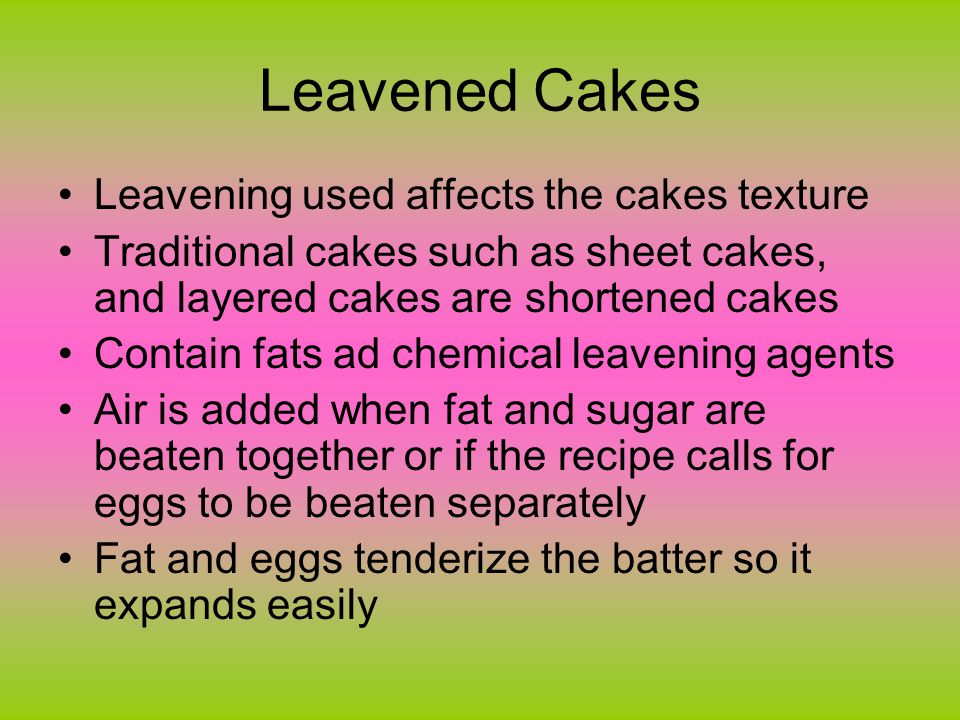 Leavened Cakes Leavening used affects the cakes texture Traditional cakes such as sheet cakes, and layered cakes are shortened cakes Contain fats ad chemical leavening agents Air is added when fat and sugar are beaten together or if the recipe calls for eggs to be beaten separately Fat and eggs tenderize the batter so it expands easily