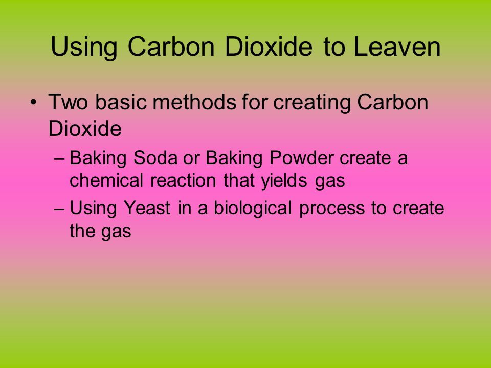 CO 2 Chemically Two leavening agents: Baking Powder and Baking Soda They participate in a chemical reaction that produces CO2