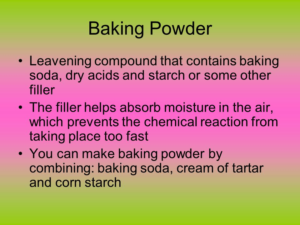Baking Powder Comes in two types: –Single Acting and Double acting –Double Acting: contains two acids-one that reacts with cold liquid and one that reacts with heat –Most of the carbon dioxide is produced when heated in the oven Preferred in the US –Single Acting: as soon as liquid is added carbon dioxide starts to be released Rarely sold in US