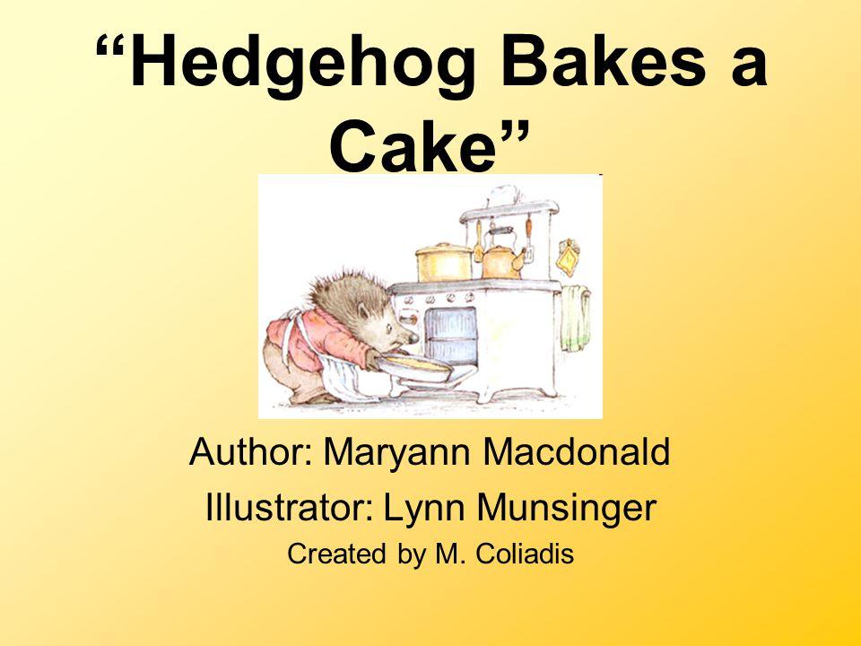 Hedgehog Bakes a Cake Author: Maryann Macdonald Illustrator: Lynn Munsinger Created by M.