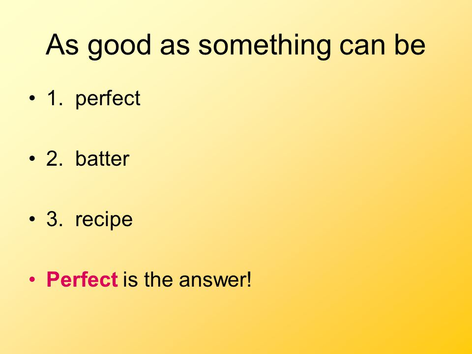 As good as something can be 1. perfect 2. batter 3. recipe Perfect is the answer!