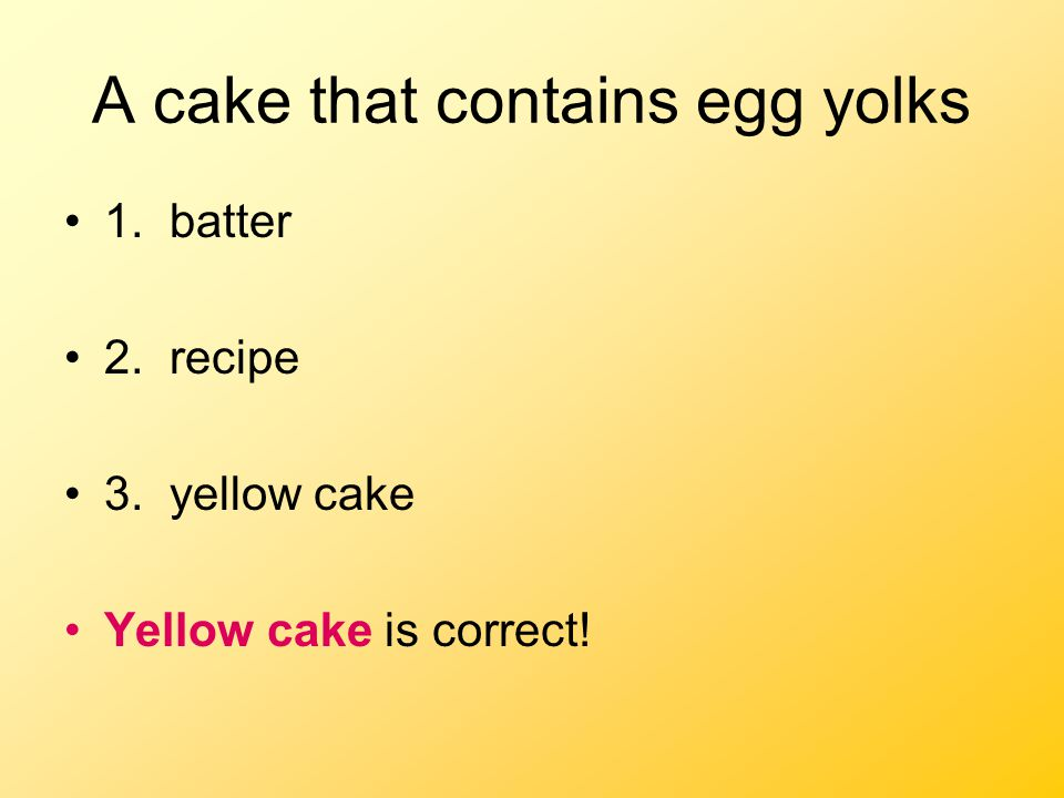 A cake that contains egg yolks 1. batter 2. recipe 3. yellow cake Yellow cake is correct!