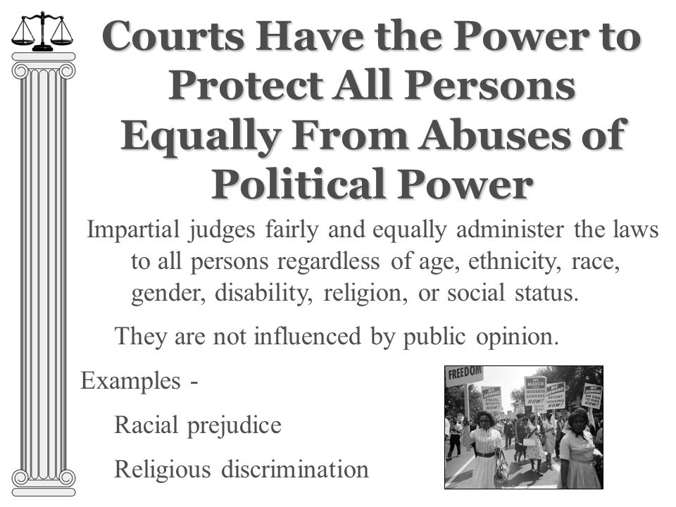 Courts Have the Power to Protect All Persons Equally From Abuses of Political Power Impartial judges fairly and equally administer the laws to all persons regardless of age, ethnicity, race, gender, disability, religion, or social status.