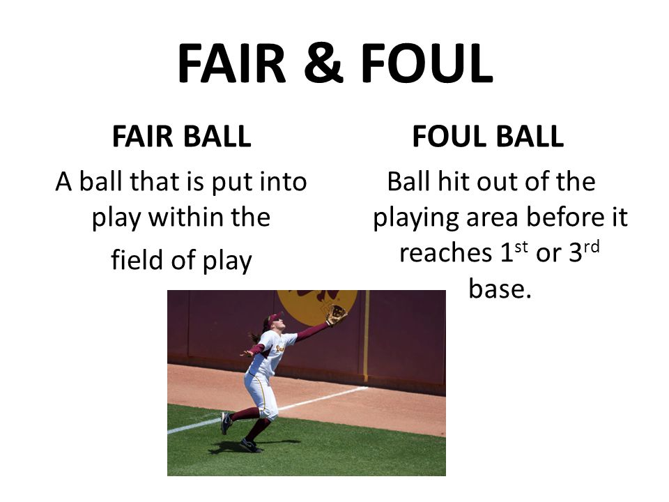 FAIR & FOUL FAIR BALL A ball that is put into play within the field of play FOUL BALL Ball hit out of the playing area before it reaches 1 st or 3 rd base.