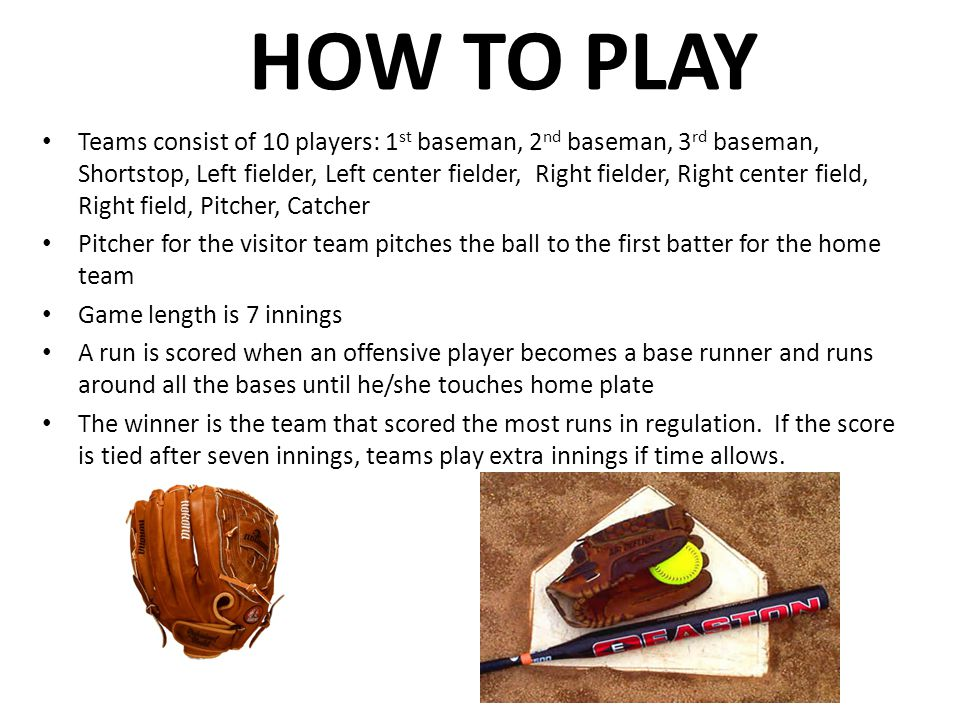 HOW TO PLAY Teams consist of 10 players: 1 st baseman, 2 nd baseman, 3 rd baseman, Shortstop, Left fielder, Left center fielder, Right fielder, Right center field, Right field, Pitcher, Catcher Pitcher for the visitor team pitches the ball to the first batter for the home team Game length is 7 innings A run is scored when an offensive player becomes a base runner and runs around all the bases until he/she touches home plate The winner is the team that scored the most runs in regulation.