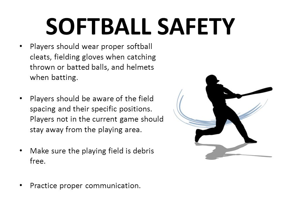 SOFTBALL SAFETY Players should wear proper softball cleats, fielding gloves when catching thrown or batted balls, and helmets when batting.