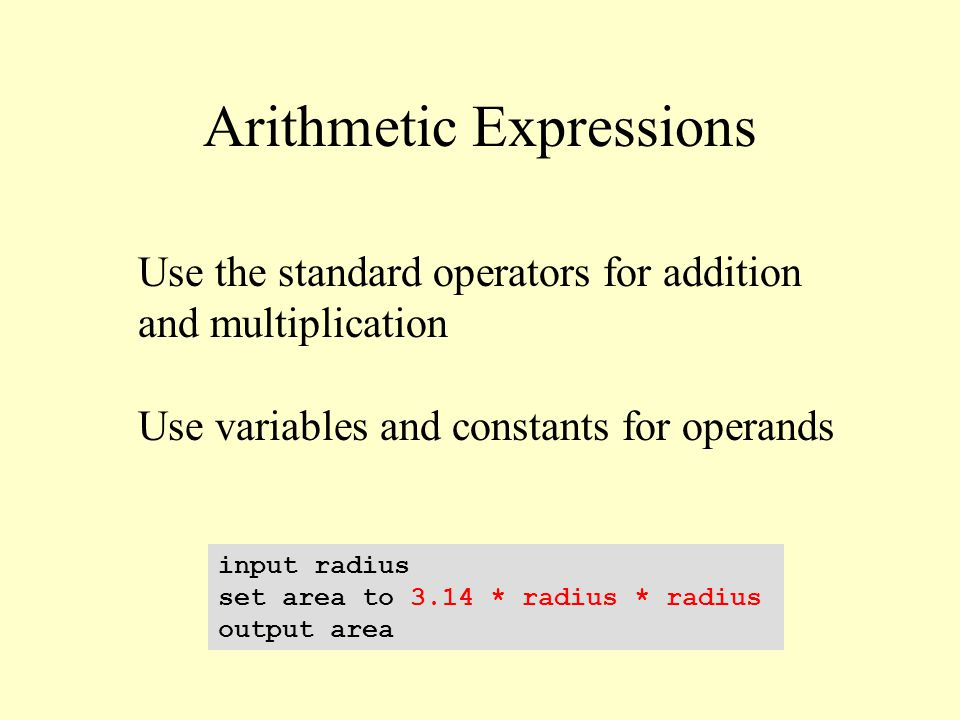 Arithmetic Expressions input radius set area to 3.14 * radius * radius output area Use the standard operators for addition and multiplication Use vari