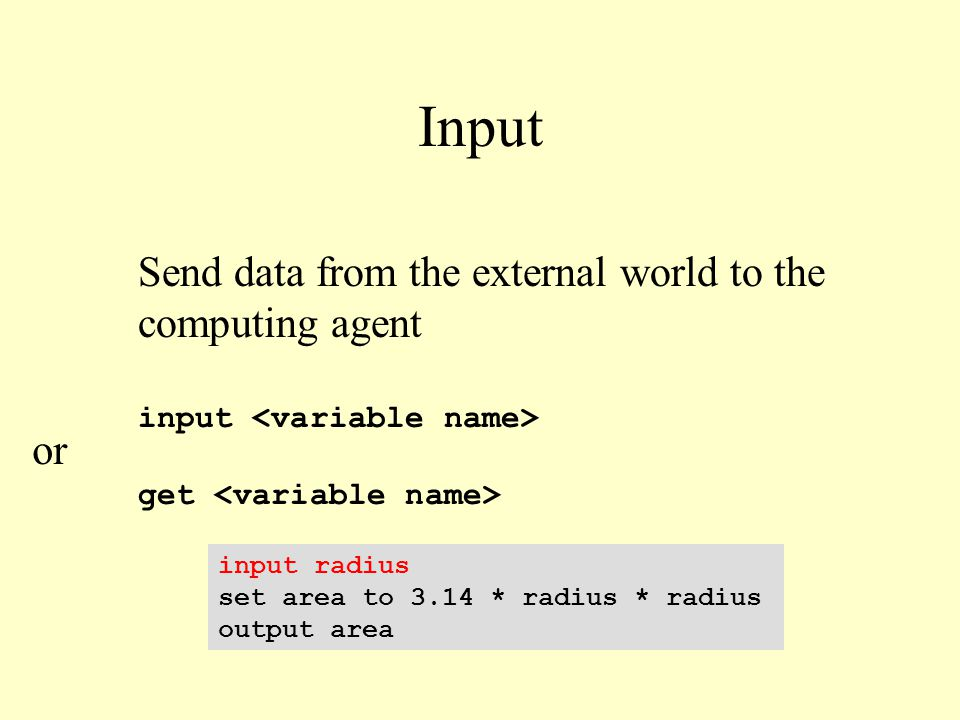 Input input radius set area to 3.14 * radius * radius output area Send data from the external world to the computing agent input get or