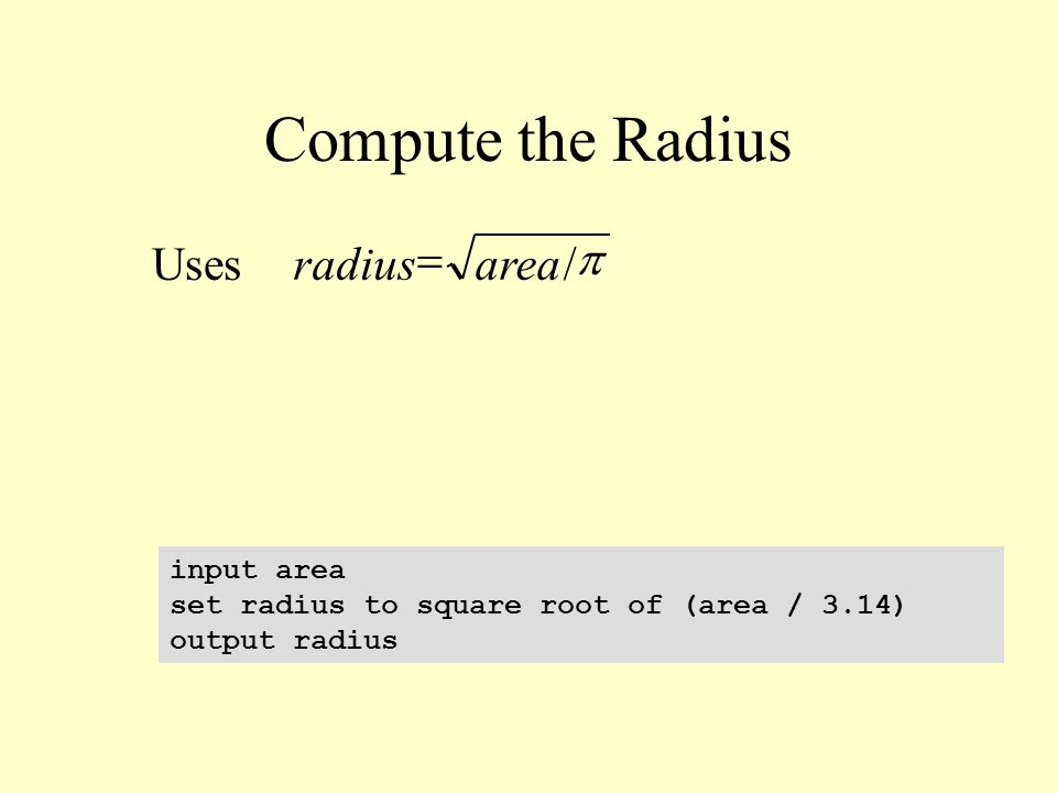 Compute the Radius Uses input area set radius to square root of (area / 3.14) output radius  /arearadius 