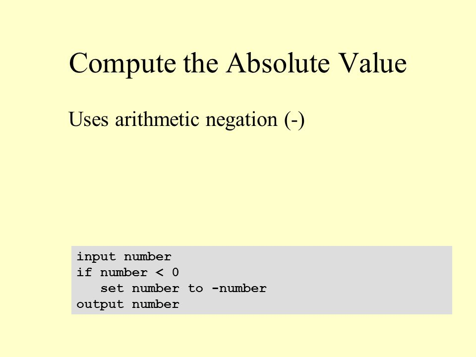 Compute the Absolute Value input number if number < 0 set number to -number output number Uses arithmetic negation (-)