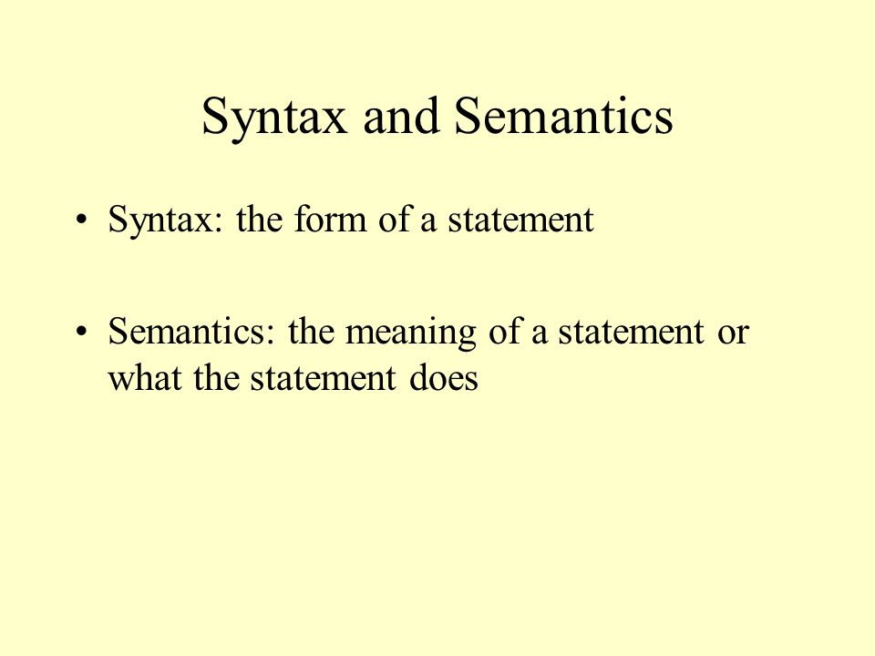 Syntax and Semantics Syntax: the form of a statement Semantics: the meaning of a statement or what the statement does