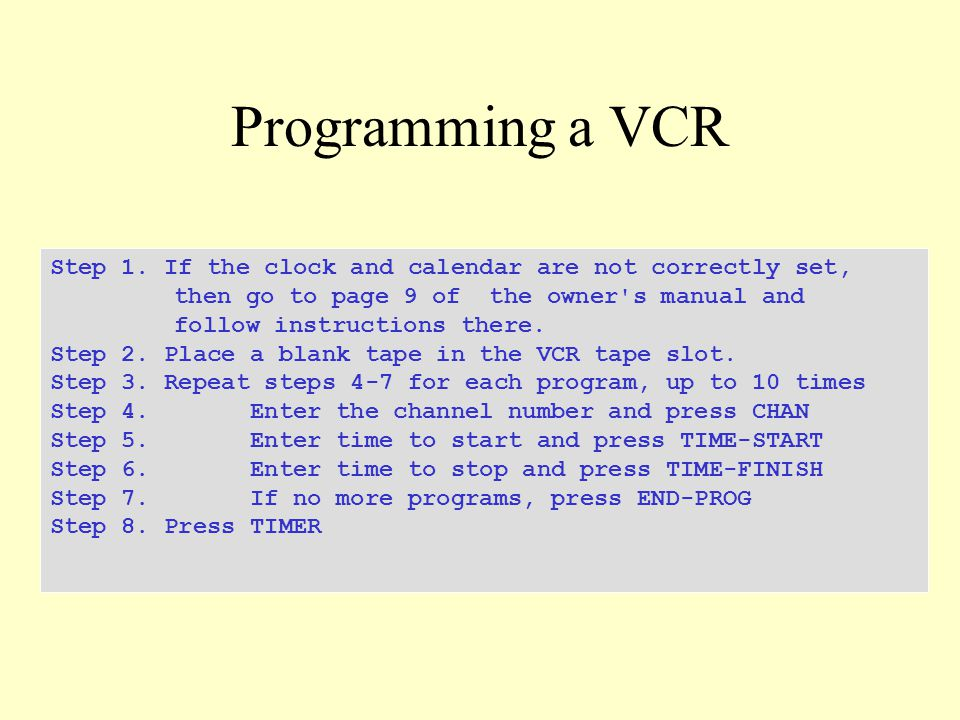 Programming a VCR Step 1. If the clock and calendar are not correctly set, then go to page 9 of the owner's manual and follow instructions there. Step