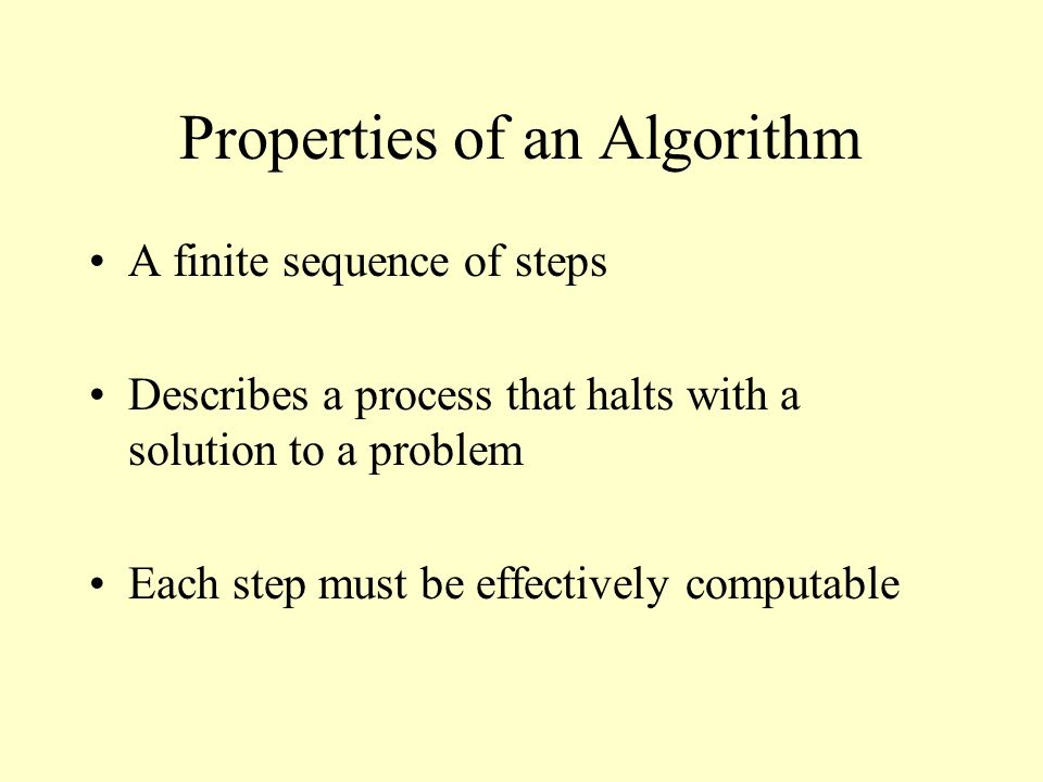 Properties of an Algorithm A finite sequence of steps Describes a process that halts with a solution to a problem Each step must be effectively comput