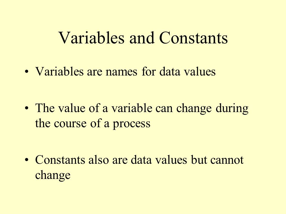 Variables and Constants Variables are names for data values The value of a variable can change during the course of a process Constants also are data